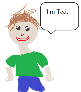 Ted is loud.